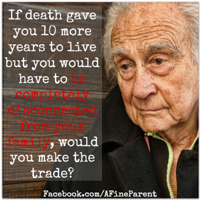 If death gave you 10 more years to live but you would have to be completely disconnected from your family, would you make the trade?