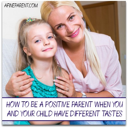 How to Be a Positive Parent When You and Your Child Have Different Tastes